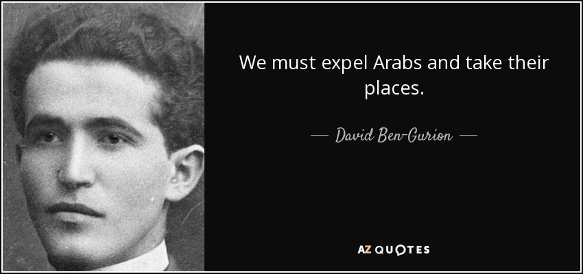 We must expel Arabs and take their places. - David Ben-Gurion