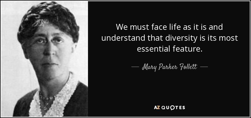 We must face life as it is and understand that diversity is its most essential feature. - Mary Parker Follett