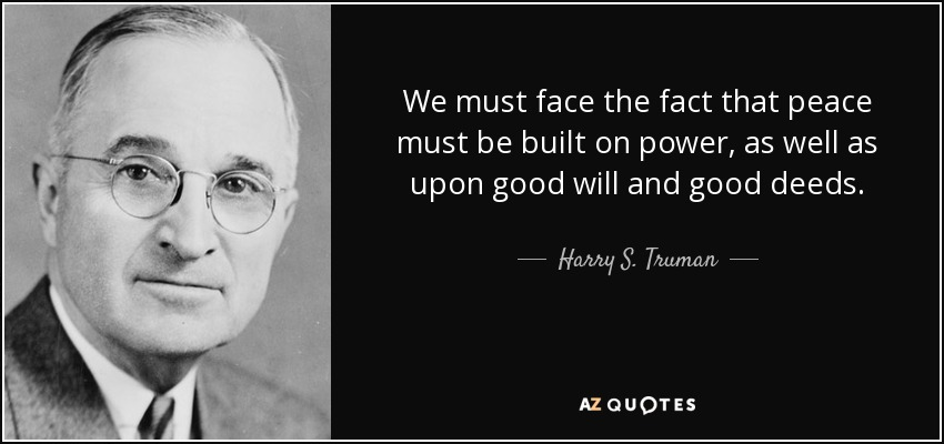 We must face the fact that peace must be built on power, as well as upon good will and good deeds. - Harry S. Truman