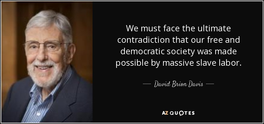 We must face the ultimate contradiction that our free and democratic society was made possible by massive slave labor. - David Brion Davis