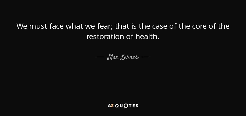 We must face what we fear; that is the case of the core of the restoration of health. - Max Lerner