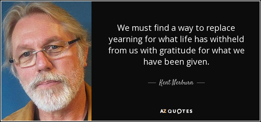We must find a way to replace yearning for what life has withheld from us with gratitude for what we have been given. - Kent Nerburn