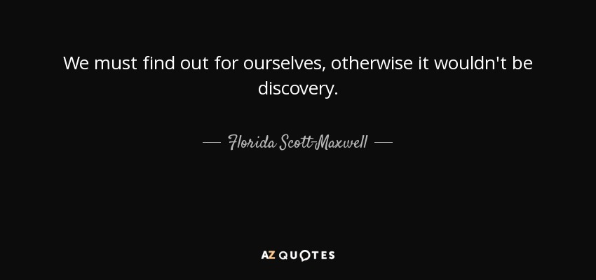 We must find out for ourselves, otherwise it wouldn't be discovery. - Florida Scott-Maxwell