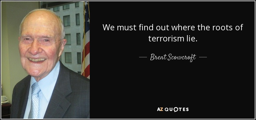 We must find out where the roots of terrorism lie. - Brent Scowcroft