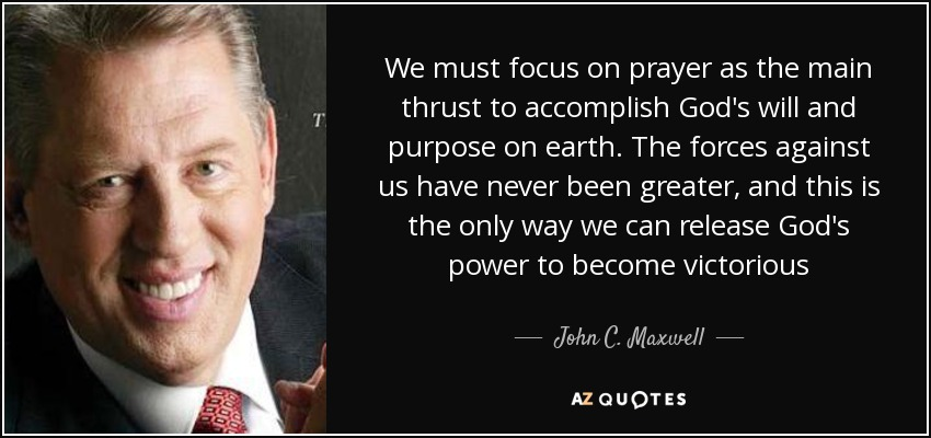 We must focus on prayer as the main thrust to accomplish God's will and purpose on earth. The forces against us have never been greater, and this is the only way we can release God's power to become victorious - John C. Maxwell