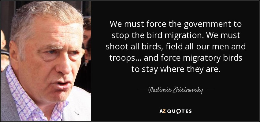 We must force the government to stop the bird migration. We must shoot all birds, field all our men and troops... and force migratory birds to stay where they are. - Vladimir Zhirinovsky