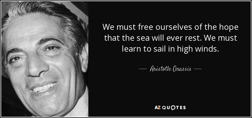 We must free ourselves of the hope that the sea will ever rest. We must learn to sail in high winds. - Aristotle Onassis