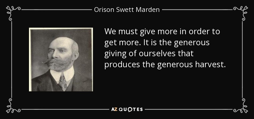 We must give more in order to get more. It is the generous giving of ourselves that produces the generous harvest. - Orison Swett Marden