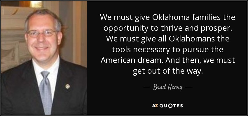 We must give Oklahoma families the opportunity to thrive and prosper. We must give all Oklahomans the tools necessary to pursue the American dream. And then, we must get out of the way. - Brad Henry