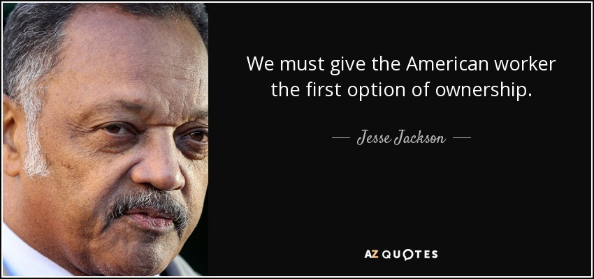 We must give the American worker the first option of ownership. - Jesse Jackson