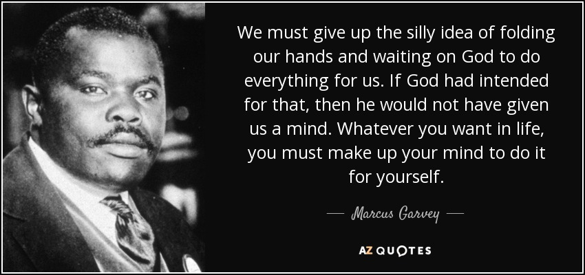 Marcus Garvey Quotes Marcus Garvey quote: We must give up the silly idea of folding our Marcus Garvey Quotes