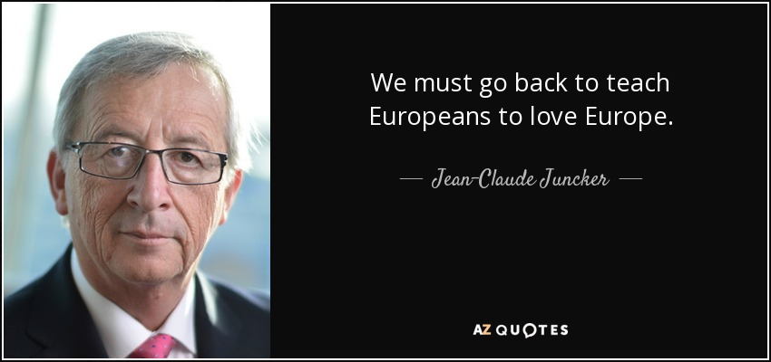We must go back to teach Europeans to love Europe. - Jean-Claude Juncker