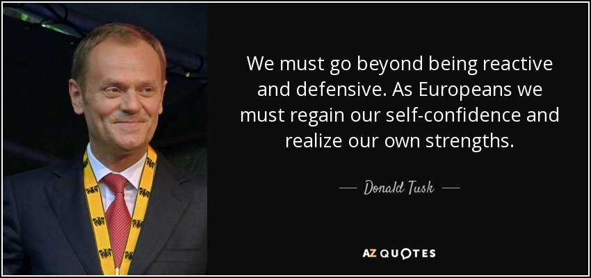 We must go beyond being reactive and defensive. As Europeans we must regain our self-confidence and realize our own strengths. - Donald Tusk