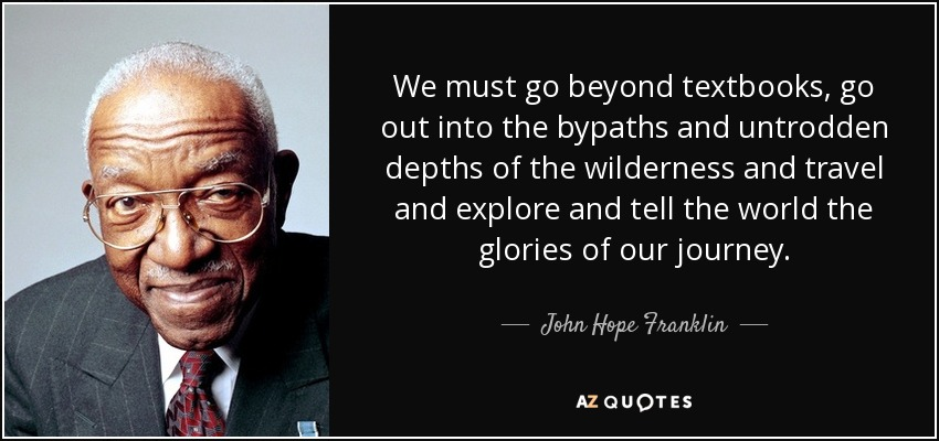 We must go beyond textbooks, go out into the bypaths and untrodden depths of the wilderness and travel and explore and tell the world the glories of our journey. - John Hope Franklin