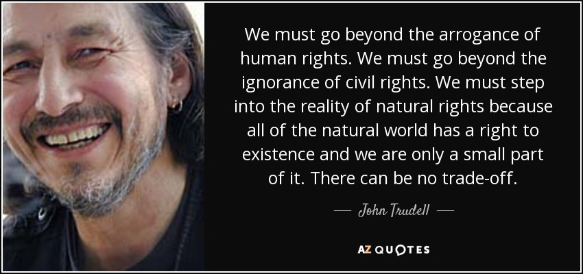 We must go beyond the arrogance of human rights. We must go beyond the ignorance of civil rights. We must step into the reality of natural rights because all of the natural world has a right to existence and we are only a small part of it. There can be no trade-off. - John Trudell