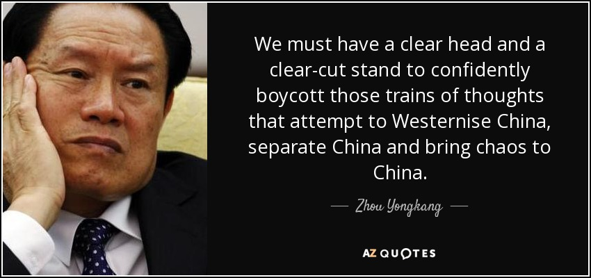We must have a clear head and a clear-cut stand to confidently boycott those trains of thoughts that attempt to Westernise China, separate China and bring chaos to China. - Zhou Yongkang