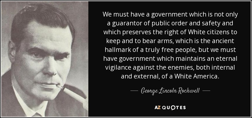 We must have a government which is not only a guarantor of public order and safety and which preserves the right of White citizens to keep and to bear arms, which is the ancient hallmark of a truly free people, but we must have government which maintains an eternal vigilance against the enemies, both internal and external, of a White America. - George Lincoln Rockwell
