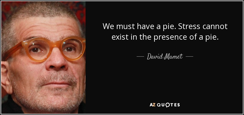 We must have a pie. Stress cannot exist in the presence of a pie. - David Mamet