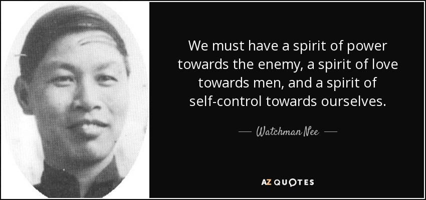 We must have a spirit of power towards the enemy, a spirit of love towards men, and a spirit of self-control towards ourselves. - Watchman Nee