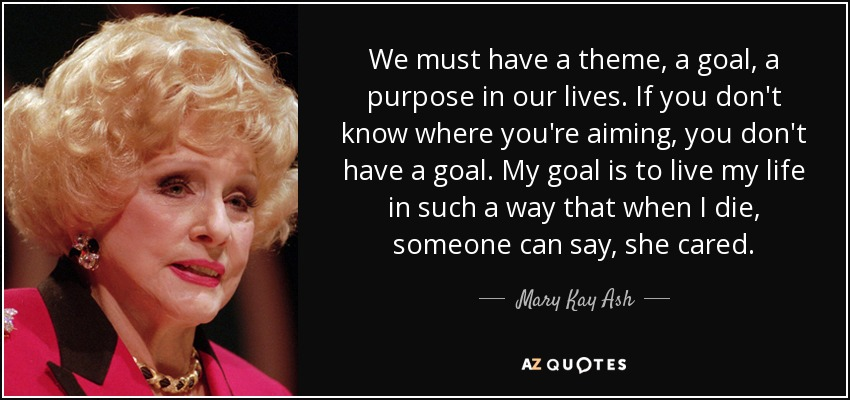 We must have a theme, a goal, a purpose in our lives. If you don't know where you're aiming, you don't have a goal. My goal is to live my life in such a way that when I die, someone can say, she cared. - Mary Kay Ash