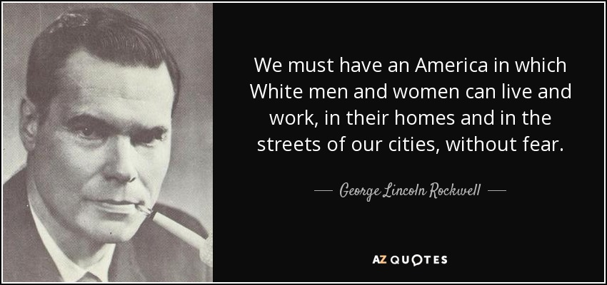 We must have an America in which White men and women can live and work, in their homes and in the streets of our cities, without fear. - George Lincoln Rockwell