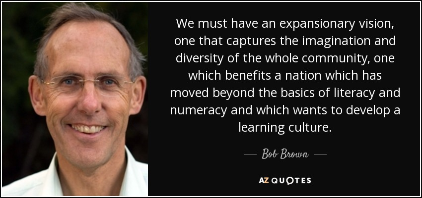 We must have an expansionary vision, one that captures the imagination and diversity of the whole community, one which benefits a nation which has moved beyond the basics of literacy and numeracy and which wants to develop a learning culture. - Bob Brown