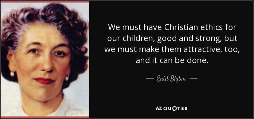 We must have Christian ethics for our children, good and strong, but we must make them attractive, too, and it can be done. - Enid Blyton