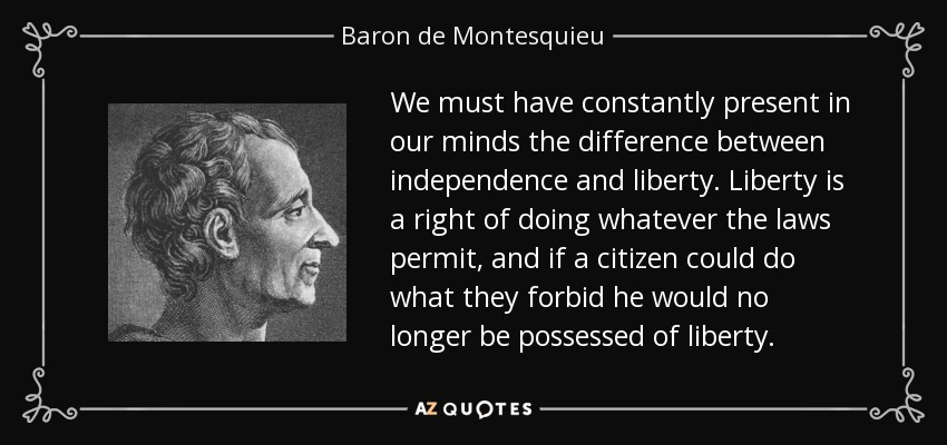 We must have constantly present in our minds the difference between independence and liberty. Liberty is a right of doing whatever the laws permit, and if a citizen could do what they forbid he would no longer be possessed of liberty. - Baron de Montesquieu