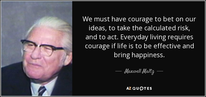 We must have courage to bet on our ideas, to take the calculated risk, and to act. Everyday living requires courage if life is to be effective and bring happiness. - Maxwell Maltz