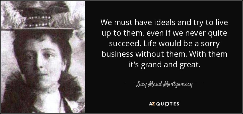 We must have ideals and try to live up to them, even if we never quite succeed. Life would be a sorry business without them. With them it's grand and great. - Lucy Maud Montgomery