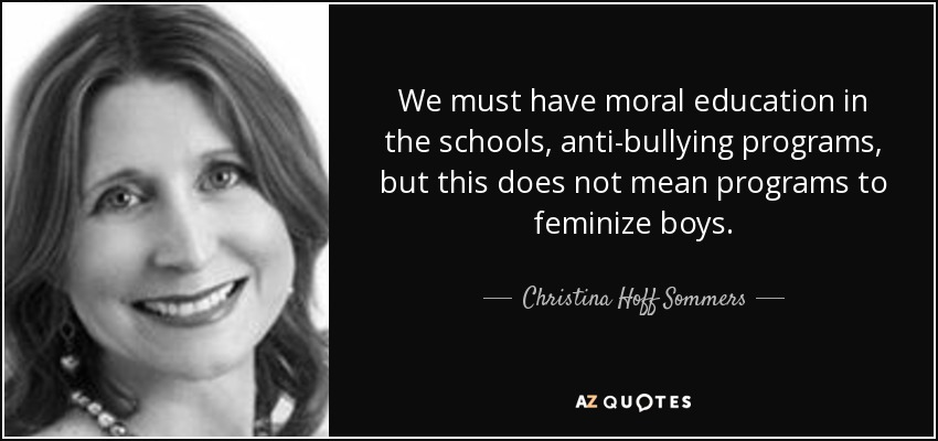 We must have moral education in the schools, anti-bullying programs, but this does not mean programs to feminize boys. - Christina Hoff Sommers