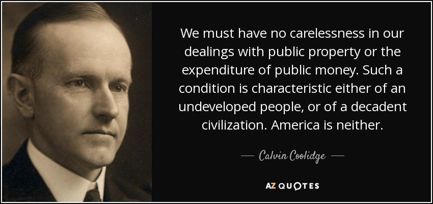 We must have no carelessness in our dealings with public property or the expenditure of public money. Such a condition is characteristic either of an undeveloped people, or of a decadent civilization. America is neither. - Calvin Coolidge