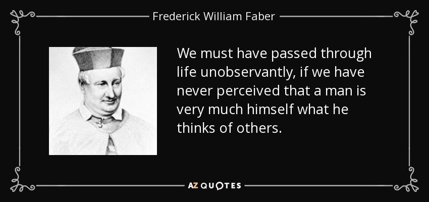 We must have passed through life unobservantly, if we have never perceived that a man is very much himself what he thinks of others. - Frederick William Faber
