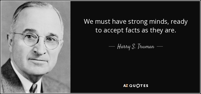We must have strong minds, ready to accept facts as they are. - Harry S. Truman