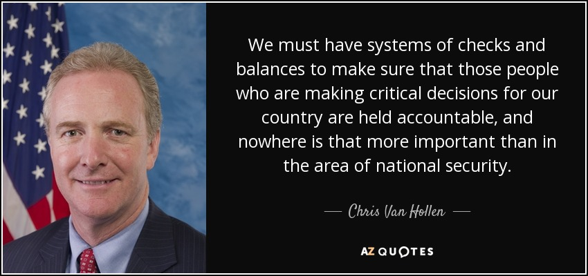 We must have systems of checks and balances to make sure that those people who are making critical decisions for our country are held accountable, and nowhere is that more important than in the area of national security. - Chris Van Hollen