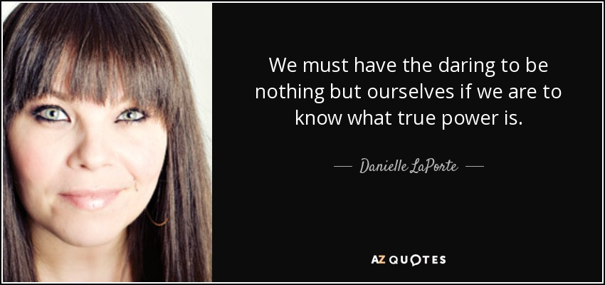 We must have the daring to be nothing but ourselves if we are to know what true power is. - Danielle LaPorte
