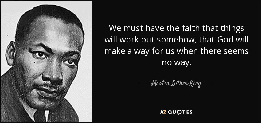 We must have the faith that things will work out somehow, that God will make a way for us when there seems no way. - Martin Luther King, Jr.