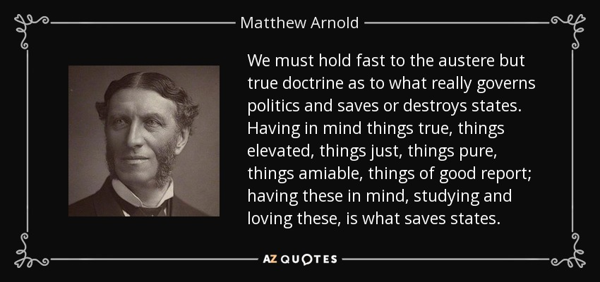 We must hold fast to the austere but true doctrine as to what really governs politics and saves or destroys states. Having in mind things true, things elevated, things just, things pure, things amiable, things of good report; having these in mind, studying and loving these, is what saves states. - Matthew Arnold