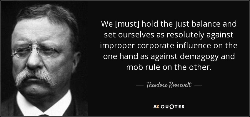 We [must] hold the just balance and set ourselves as resolutely against improper corporate influence on the one hand as against demagogy and mob rule on the other. - Theodore Roosevelt
