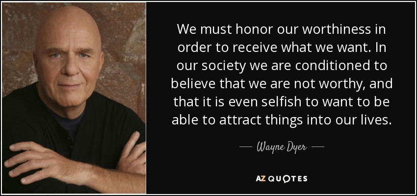 We must honor our worthiness in order to receive what we want. In our society we are conditioned to believe that we are not worthy, and that it is even selfish to want to be able to attract things into our lives. - Wayne Dyer