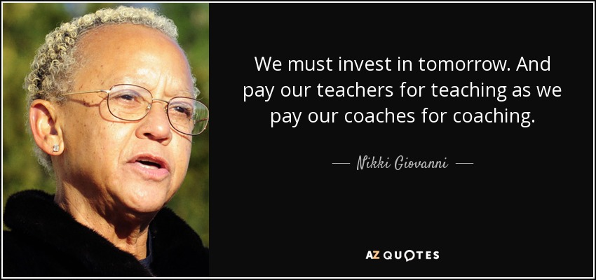 We must invest in tomorrow. And pay our teachers for teaching as we pay our coaches for coaching. - Nikki Giovanni