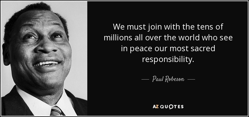 We must join with the tens of millions all over the world who see in peace our most sacred responsibility. - Paul Robeson