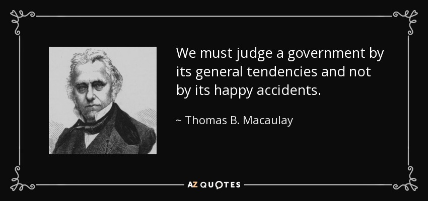 We must judge a government by its general tendencies and not by its happy accidents. - Thomas B. Macaulay