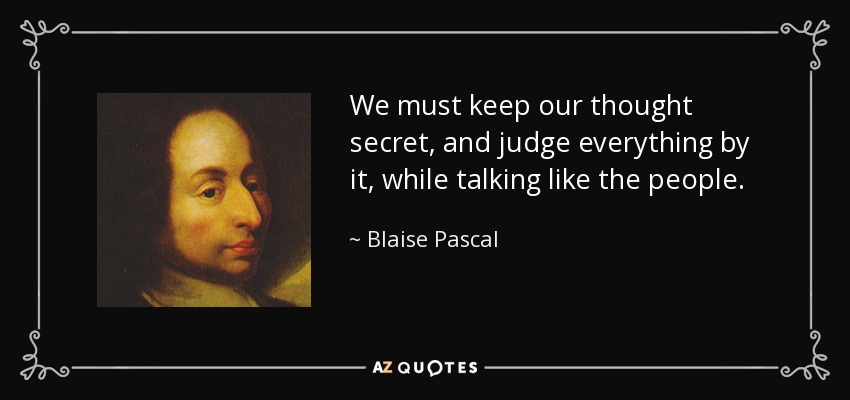 We must keep our thought secret, and judge everything by it, while talking like the people. - Blaise Pascal