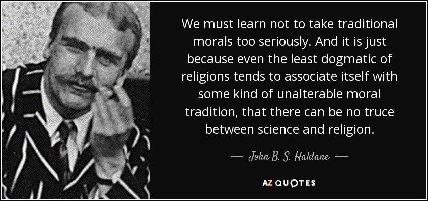 We must learn not to take traditional morals too seriously. And it is just because even the least dogmatic of religions tends to associate itself with some kind of unalterable moral tradition, that there can be no truce between science and religion. - John B. S. Haldane