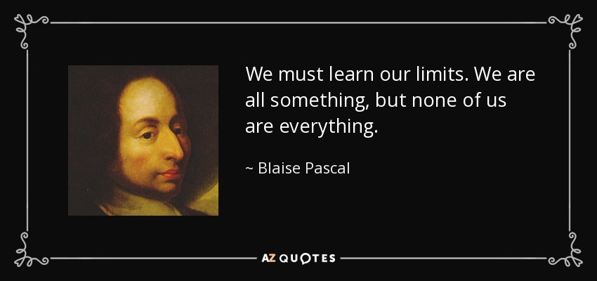 We must learn our limits. We are all something, but none of us are everything. - Blaise Pascal