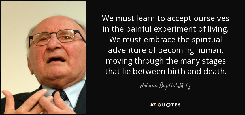 We must learn to accept ourselves in the painful experiment of living. We must embrace the spiritual adventure of becoming human, moving through the many stages that lie between birth and death. - Johann Baptist Metz