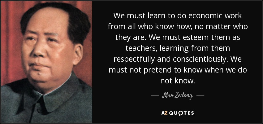 We must learn to do economic work from all who know how, no matter who they are. We must esteem them as teachers, learning from them respectfully and conscientiously. We must not pretend to know when we do not know. - Mao Zedong