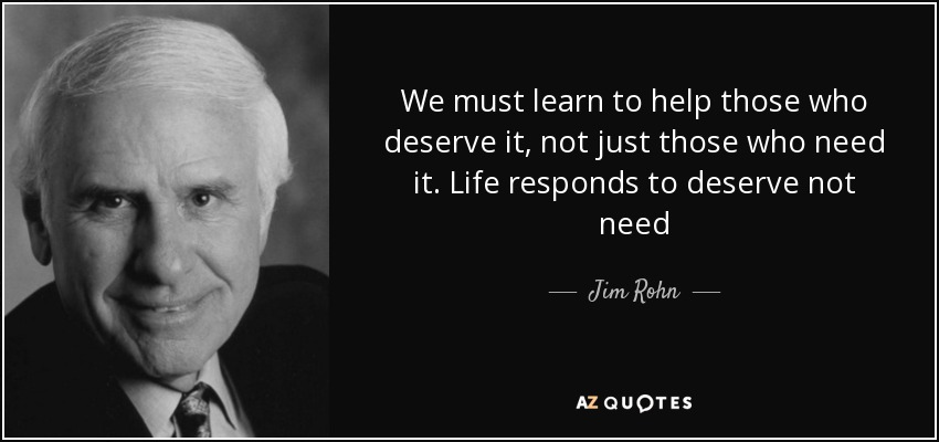 We must learn to help those who deserve it, not just those who need it. Life responds to deserve not need - Jim Rohn
