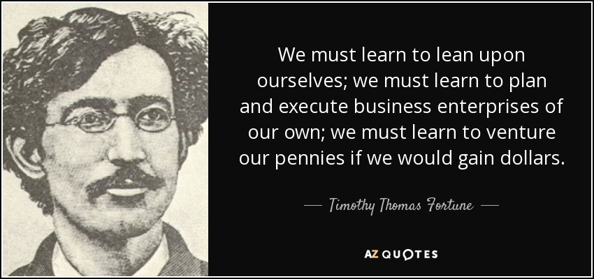 We must learn to lean upon ourselves; we must learn to plan and execute business enterprises of our own; we must learn to venture our pennies if we would gain dollars. - Timothy Thomas Fortune